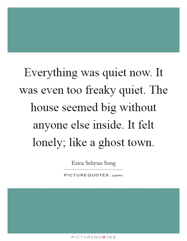 everything-was-quiet-now-it-was-even-too-freaky-quiet-the-house-seemed-big-without-anyone-else-quote-1